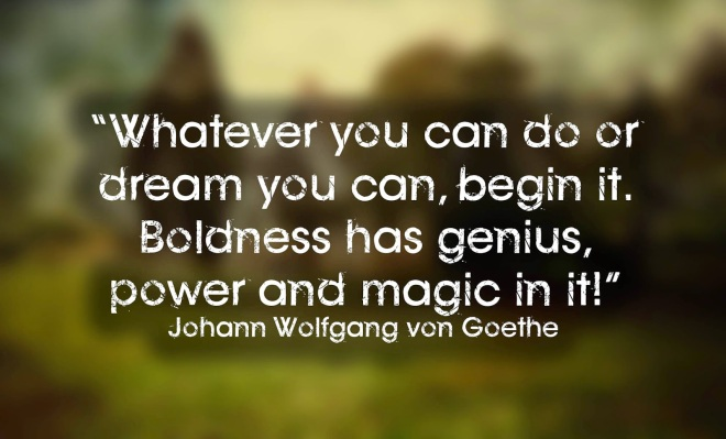 """Whatever you can do or dream you can, begin it. Boldness has genius, power and magic in it"""